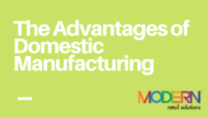 advantages of domestic manufacturing modern retail solutions